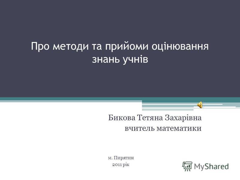 Про методи та прийоми оцінювання знань учнів Бикова Тетяна Захарівна вчитель математики м. Пирятин 2011 рік