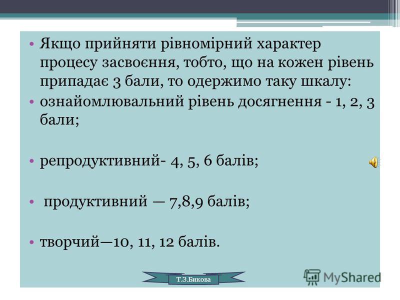 Якщо прийняти рівномірний характер процесу засвоєння, тобто, що на кожен рівень припадає 3 бали, то одержимо таку шкалу: ознайомлювальний рівень досягнення - 1, 2, 3 бали; репродуктивний- 4, 5, 6 балів; продуктивний 7,8,9 балів; творчий10, 11, 12 бал