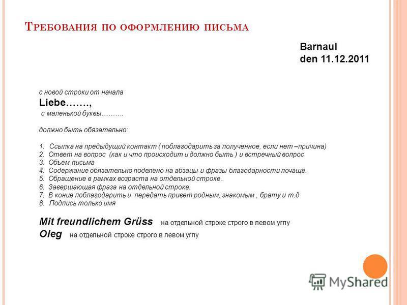 Т РЕБОВАНИЯ ПО ОФОРМЛЕНИЮ ПИСЬМА Barnaul den 11.12.2011 с новой строки от начала Liebe……., с маленькой буквы………. должно быть обязательно: 1. Ссылка на предыдущий контакт ( поблагодарить за полученное, если нет –причина) 2. Ответ на вопрос (как и что