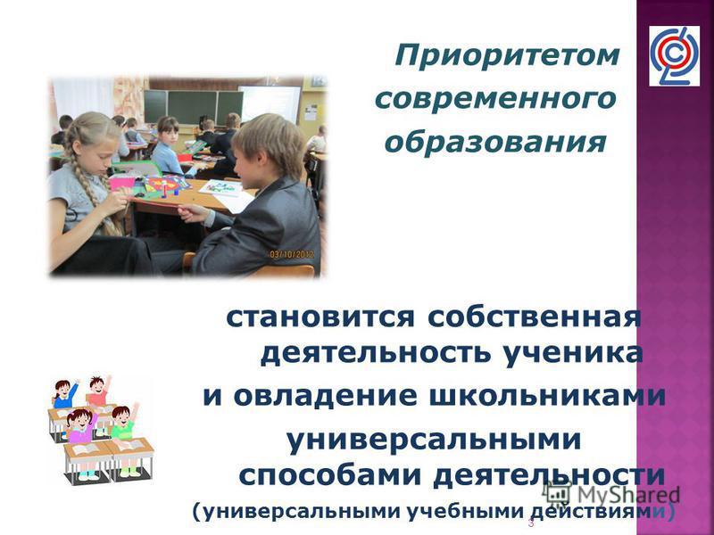 Приоритетом современного образования становится собственная деятельность ученика и овладение школьниками универсальными способами деятельности (универсальными учебными действиями) 3