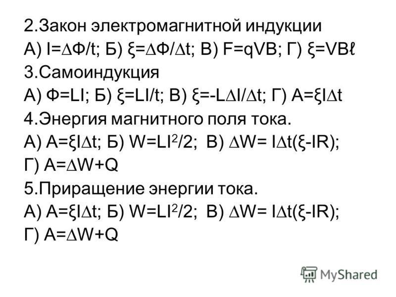 2. Закон электромагнитной индукции А) I=Ф/t; Б) ξ=Ф/t; В) F=qVB; Г) ξ=VВ 3. Самоиндукция А) Ф=LI; Б) ξ=LI/t; В) ξ=-LI/t; Г) A=ξIt 4. Энергия магнитного поля тока. А) А=ξIt; Б) W=LI 2 /2; В) W= It(ξ-IR); Г) A=W+Q 5. Приращение энергии тока. А) А=ξIt;