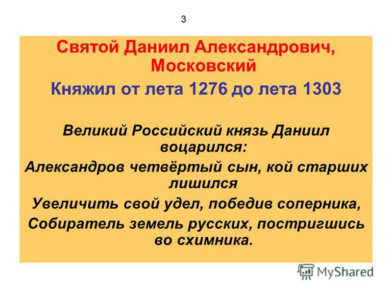 Святой Даниил Александрович, Московский Княжил от лета 1276 до лета 1303 Великий Российский князь Даниил воцарился: Александров четвёртый сын, кой старших лишился Увеличить свой удел, победив соперника, Собиратель земель русских, постригшись во схимн