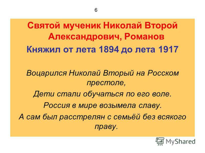 Святой мученик Николай Второй Александрович, Романов Княжил от лета 1894 до лета 1917 Воцарился Николай Вторый на Росском престоле, Дети стали обучаться по его воле. Россия в мире возымела славу. А сам был расстрелян с семьёй без всякого праву. 6