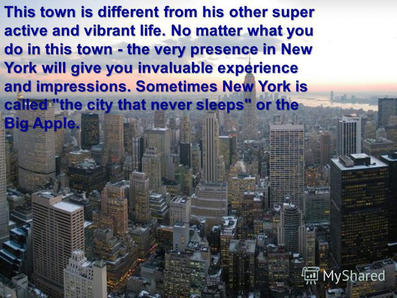 This town is different from his other super active and vibrant life. No matter what you do in this town - the very presence in New York will give you invaluable experience and impressions. Sometimes New York is called