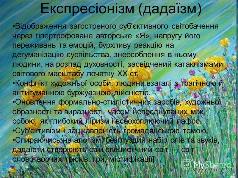 Експресіонізм (дадаїзм) Відображення загостреного суб'єктивного світобачення через гіпертрофоване авторське «Я», напругу його переживань та емоцій, бурхливу реакцію на дегуманізацію суспільства, знеособлення в ньому людини, на розпад духовності, засв