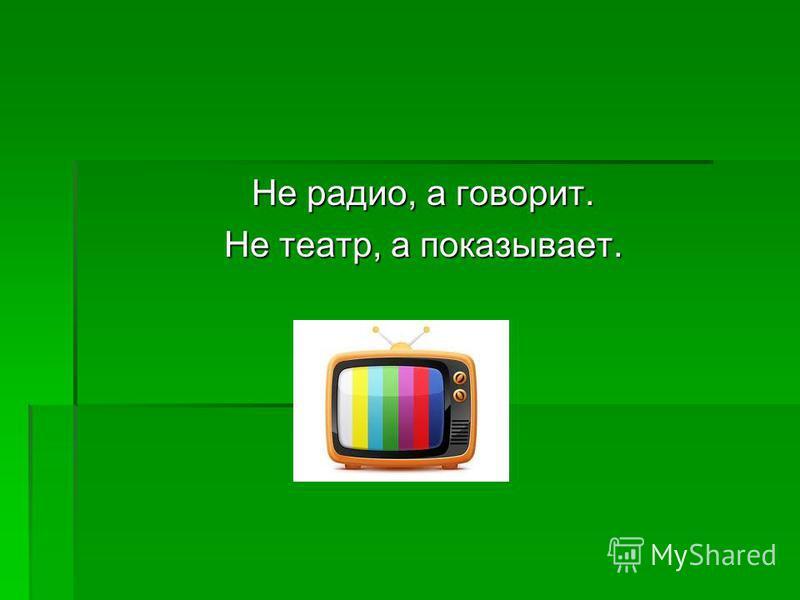 Не радио, а говорит. Не театр, а показывает.