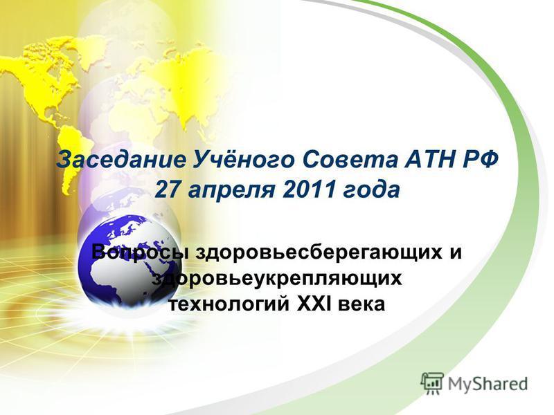 Заседание Учёного Совета АТН РФ 27 апреля 2011 года Вопросы здоровьесберегающих и здоровье укрепляющих технологий XXI века