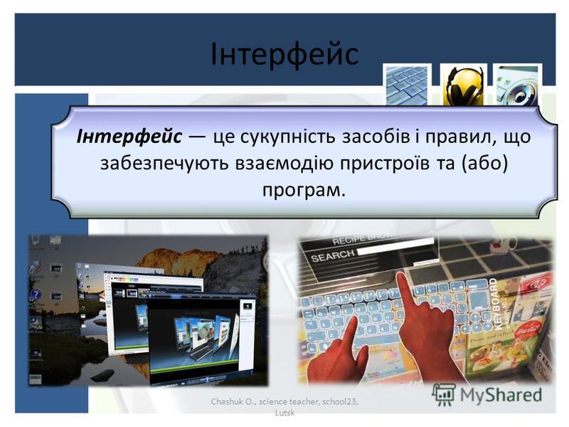 Інтерфейс Chashuk O., science teacher, school23, Lutsk Інтерфейс це сукупність засобів і правил, що забезпечують взаємодію пристроїв та (або) програм.