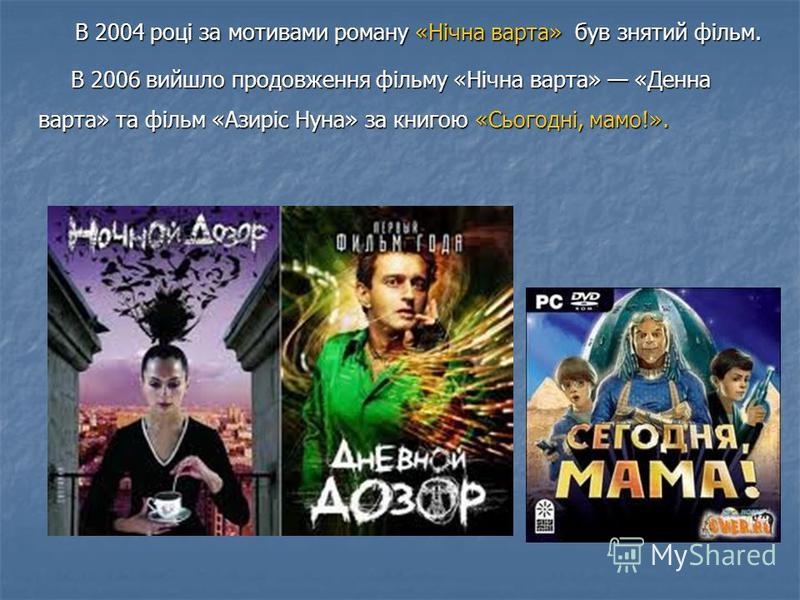 В 2004 році за мотивами роману «Нічна варта» був знятий фільм. В 2004 році за мотивами роману «Нічна варта» був знятий фільм. В 2006 вийшло продовження фільму «Нічна варта» «Денна варта» та фільм «Азиріс Нуна» за книгою «Сьогодні, мамо!». В 2006 вийш