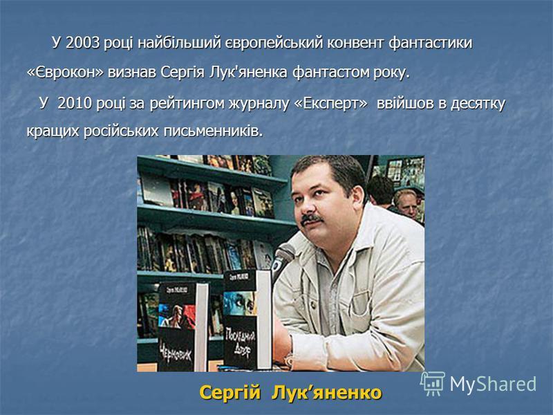 У 2003 році найбільший європейський конвент фантастики «Єврокон» визнав Сергія Лук'яненка фантастом року. У 2003 році найбільший європейський конвент фантастики «Єврокон» визнав Сергія Лук'яненка фантастом року. У 2010 році за рейтингом журналу «Експ