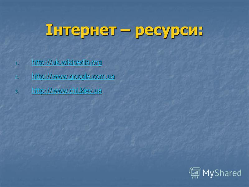 Інтернет – ресурси: 1. http://uk.wikipedia.org http://uk.wikipedia.org 2. http://www.google.com.ua http://www.google.com.ua 3. http://www.chl.kiev.ua http://www.chl.kiev.ua