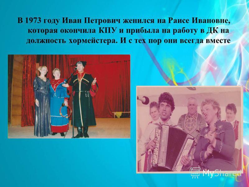 В 1973 году Иван Петрович женился на Раисе Ивановне, которая окончила КПУ и прибыла на работу в ДК на должность хормейстера. И с тех пор они всегда вместе