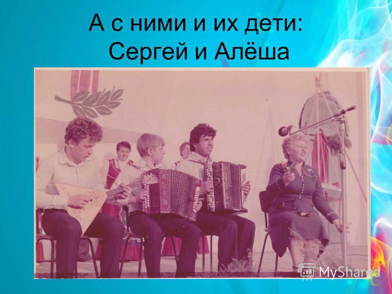 А с ними и их дети: Сергей и Алёша