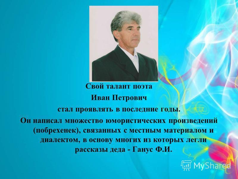 Свой талант поэта Иван Петрович стал проявлять в последние годы. Он написал множество юмористических произведений (побрехенек), связанных с местным материалом и диалектом, в основу многих из которых легли рассказы деда - Ганус Ф.И.