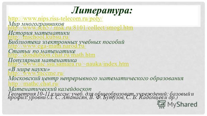 Литература: http://www.nips.riss-telecom.ru/poly/ Мир многогранников http://www.sch57.msk.ru:8101/collect/smogl.htm http://www.sch57.msk.ru:8101/collect/smogl.htm История математики http://mschool.kubsu.ru/ http://mschool.kubsu.ru/ Библиотека электро