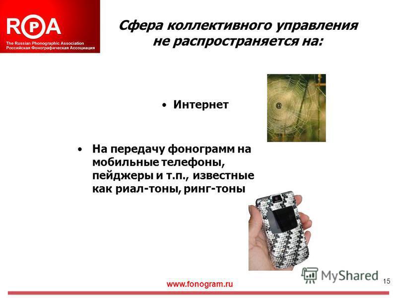 15 Сфера коллективного управления не распространяется на: Интернет На передачу фонограмм на мобильные телефоны, пейджеры и т.п., известные как риал-тоны, ринг-тоны www.fonogram.ru