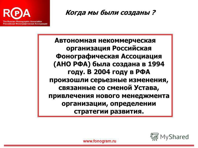 Когда мы были созданы ? Автономная некоммерческая организация Российская Фонографическая Ассоциация (АНО РФА) была создана в 1994 году. В 2004 году в РФА произошли серьезные изменения, связанные со сменой Устава, привлечения нового менеджмента органи