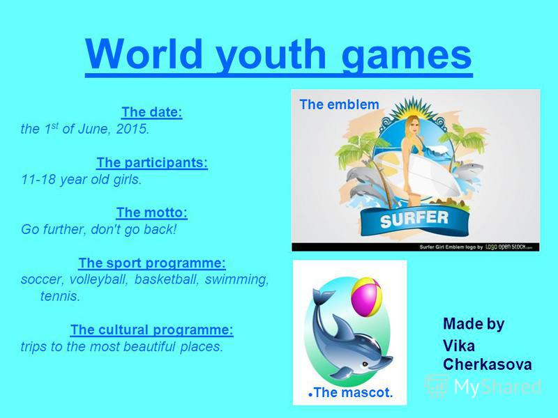 World youth games The date: the 1 st of June, 2015. The participants: 11-18 year old girls. The motto: Go further, don't go back! The sport programme: soccer, volleyball, basketball, swimming, tennis. The cultural programme: trips to the most beautif