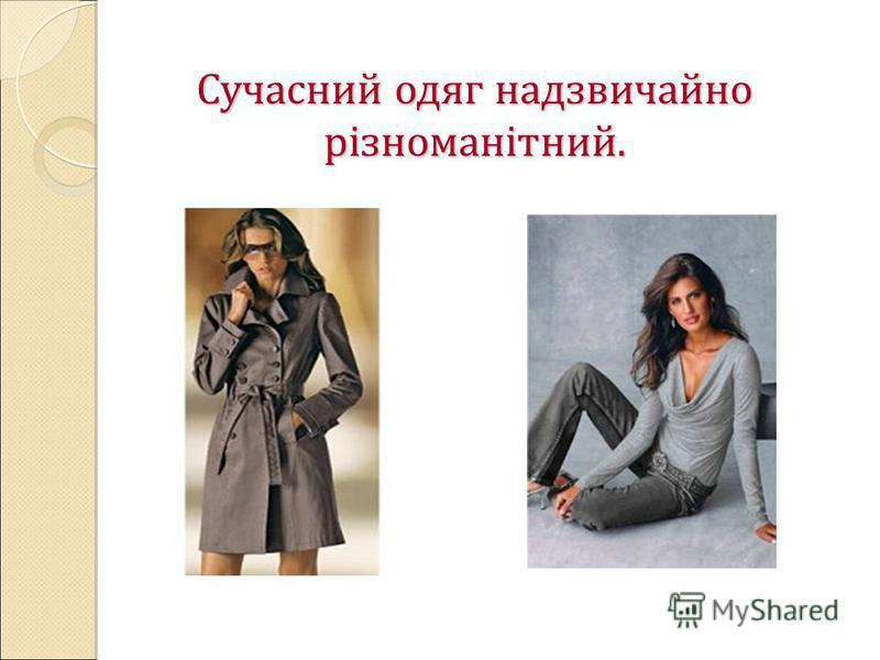 Сучасний одяг надзвичайно різноманітний.