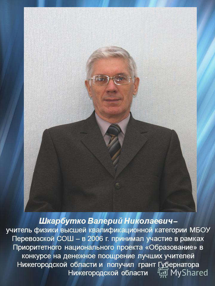 Шкарбутко Валерий Николаевич – учитель физики высшей квалификационной категории МБОУ Перевозской СОШ – в 2006 г. принимал участие в рамках Приоритетного национального проекта «Образование» в конкурсе на денежное поощрение лучших учителей Нижегородско
