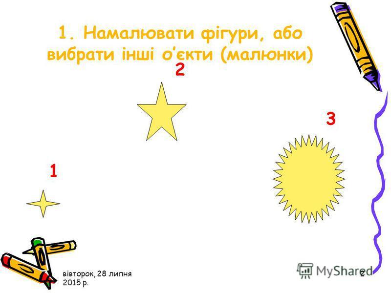 вівторок, 28 липня 2015 р. 2 1 2 3 1. Намалювати фігури, або вибрати інші оєкти (малюнки)