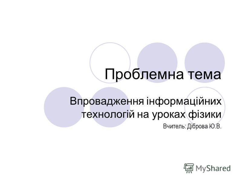 Проблемна тема Впровадження інформаційних технологій на уроках фізики Вчитель: Діброва Ю.В.