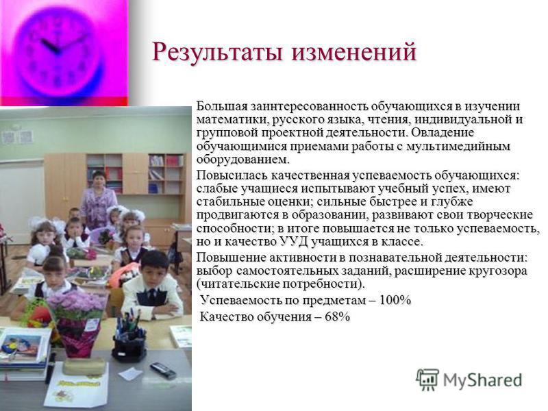Результаты изменений Большая заинтересованность обучающихся в изучении математики, русского языка, чтения, индивидуальной и групповой проектной деятельности. Овладение обучающимися приемами работы с мультимедийным оборудованием. Большая заинтересован
