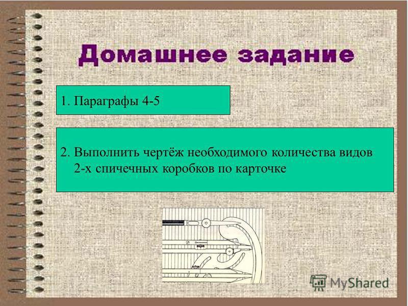1. Параграфы 4-5 2. Выполнить чертёж необходимого количества видов 2-х спичечных коробков по карточке