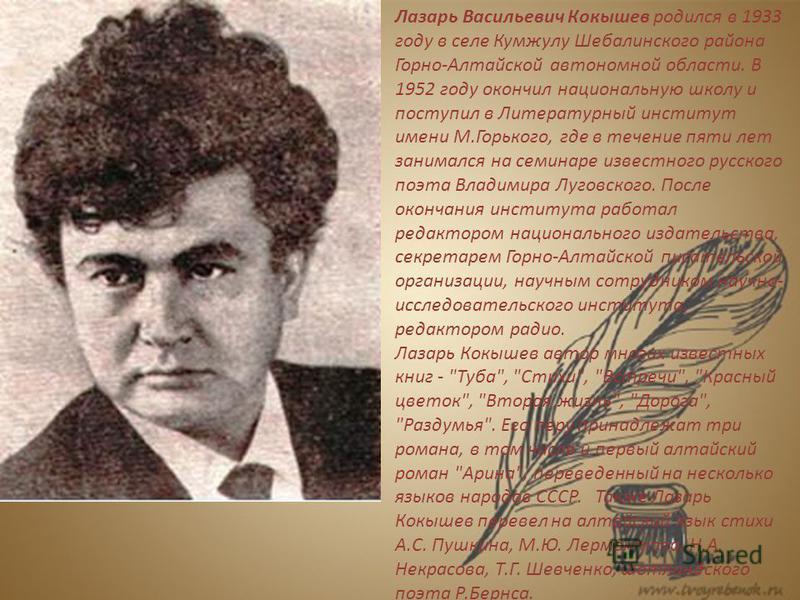 Лазарь Васильевич Кокышев родился в 1933 году в селе Кумжулу Шебалинского района Горно-Алтайской автономной области. В 1952 году окончил национальную школу и поступил в Литературный институт имени М.Горького, где в течение пяти лет занимался на семин