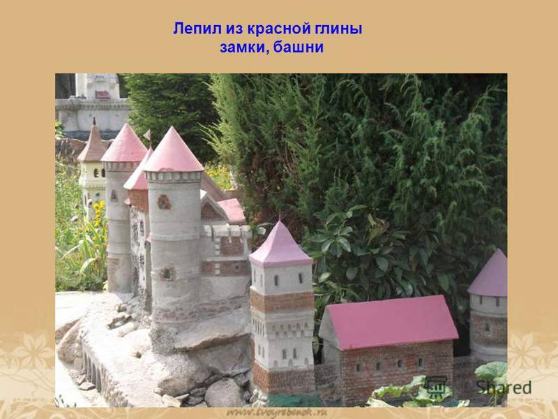 Лепил из красной глины замки, башни