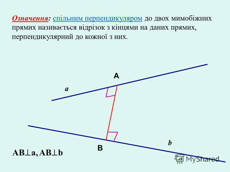Означення: спільним перпендикуляром до двох мимобіжних прямих називається відрізок з кінцями на даних прямих, перпендикулярний до кожної з них. a b A B AB a, AB b