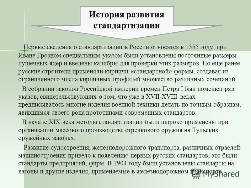 Первые сведения о стандартизации в России относятся к 1555 году; при Иване Грозном специальным указом были установлены постоянные размеры пушечных ядер и введены калибры для проверки этих размеров. Но еще ранее русские строители применяли кирпичи «ст