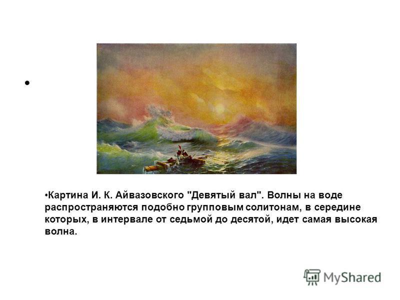 Картина И. К. Айвазовского Девятый вал. Волны на воде распространяются подобно групповым солитонам, в середине которых, в интервале от седьмой до десятой, идет самая высокая волна.