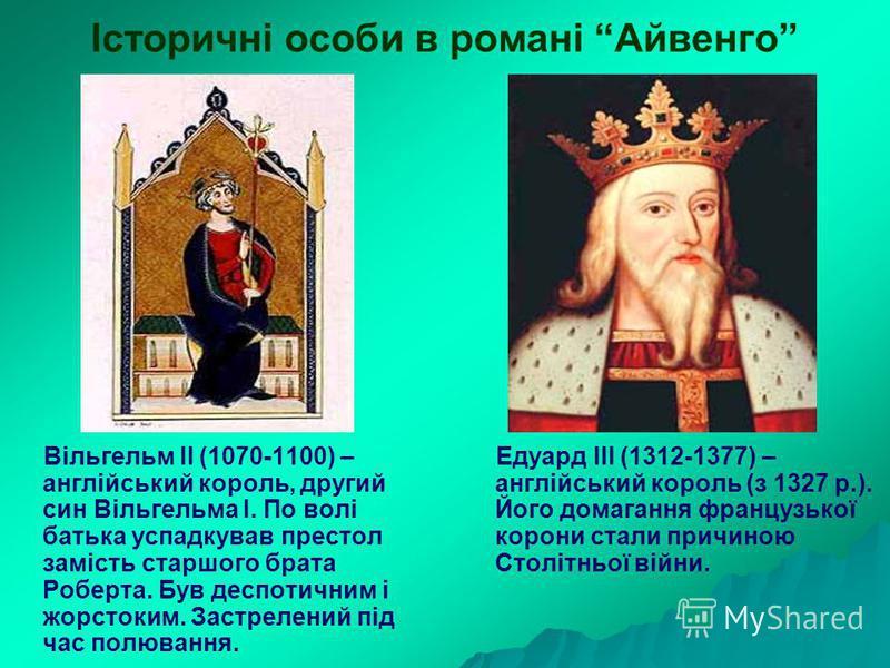 Історичні особи в романі Айвенго Вільгельм ІІ (1070-1100) – англійський король, другий син Вільгельма І. По волі батька успадкував престол замість старшого брата Роберта. Був деспотичним і жорстоким. Застрелений під час полювання. Едуард ІІІ (1312-13