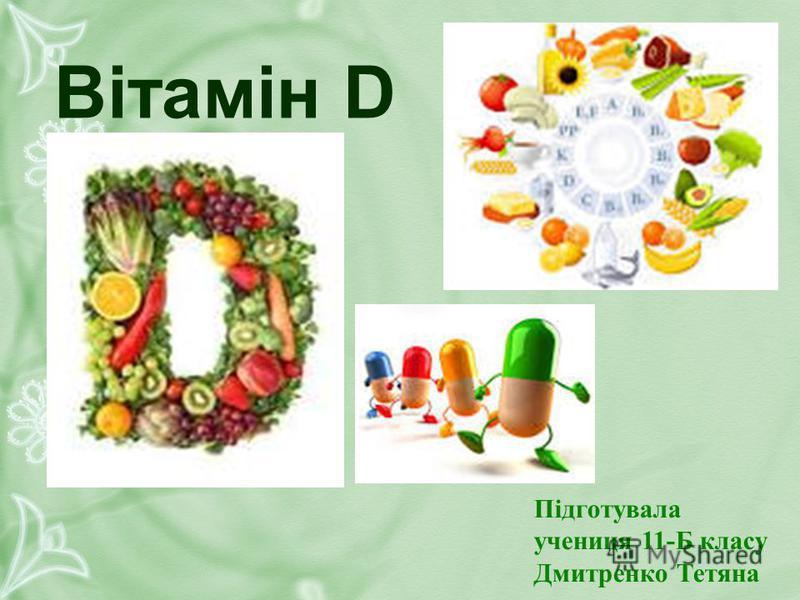 Вітамін D Підготувала учениця 11-Б класу Дмитренко Тетяна
