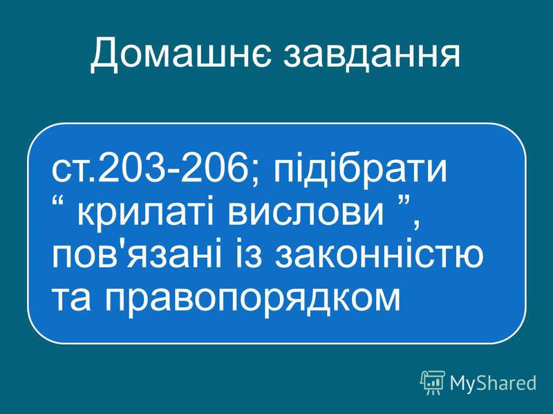 Домашнє завдання ст.203-206; підібрати крилаті вислови, пов'язані із законністю та правопорядком