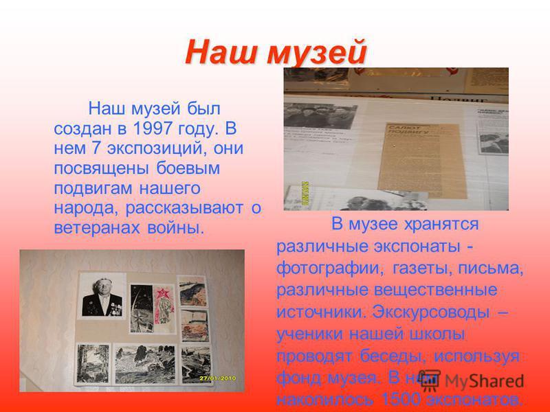 Наш музей Наш музей был создан в 1997 году. В нем 7 экспозиций, они посвящены боевым подвигам нашего народа, рассказывают о ветеранах войны. В музее хранятся различные экспонаты - фотографии, газеты, письма, различные вещественные источники. Экскурсо