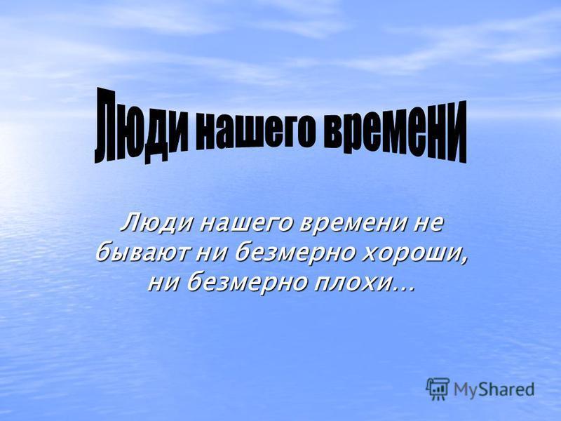 Люди нашего времени не бывают ни безмерно хороши, ни безмерно плохи…