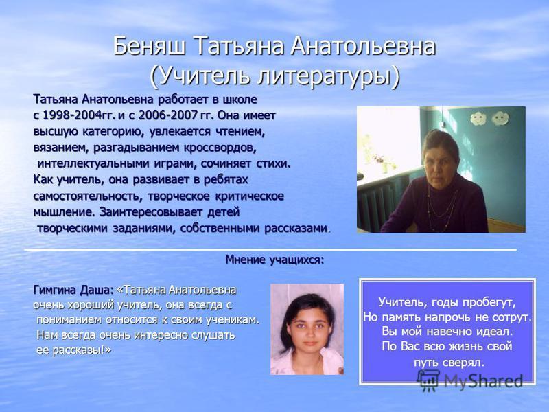 Беняш Татьяна Анатольевна (Учитель литературы) Татьяна Анатольевна работает в школе с 1998-2004 гг. и с 2006-2007 гг. Она имеет высшую категорию, увлекается чтением, вязанием, разгадыванием кроссвордов, интеллектуальными играми, сочиняет стихи. интел