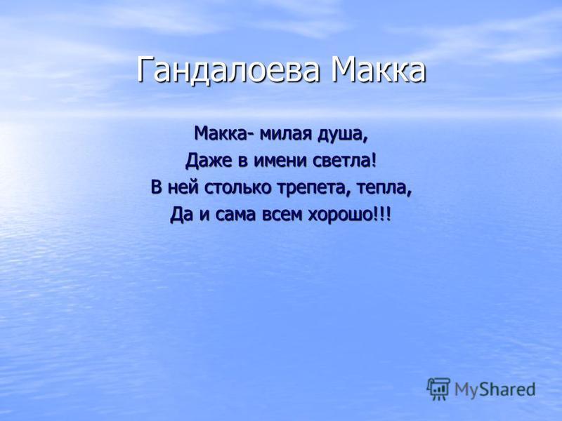 Гандалоева Макка Макка- милая душа, Даже в имени светла! В ней столько трепета, тепла, Да и сама всем хорошо!!!