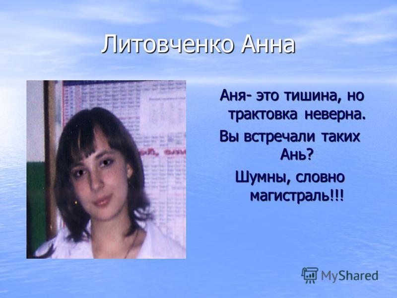 Литовченко Анна Аня- это тишина, но трактовка неверна. Аня- это тишина, но трактовка неверна. Вы встречали таких Ань? Шумны, словно магистраль!!!
