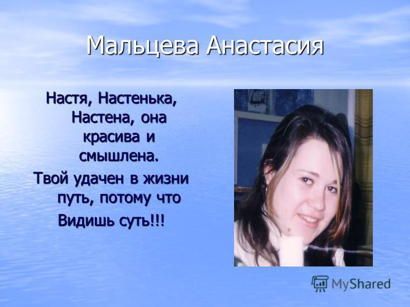 Мальцева Анастасия Настя, Настенька, Настена, она красива и смышлена. Твой удачен в жизни путь, потому что Видишь суть!!!