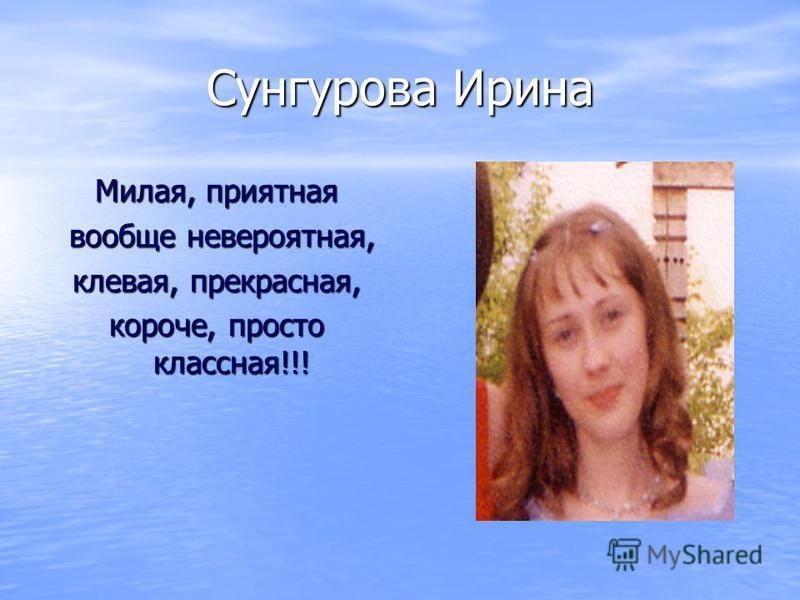 Сунгурова Ирина Милая, приятная вообще невероятная, вообще невероятная, клевая, прекрасная, короче, просто классная!!!