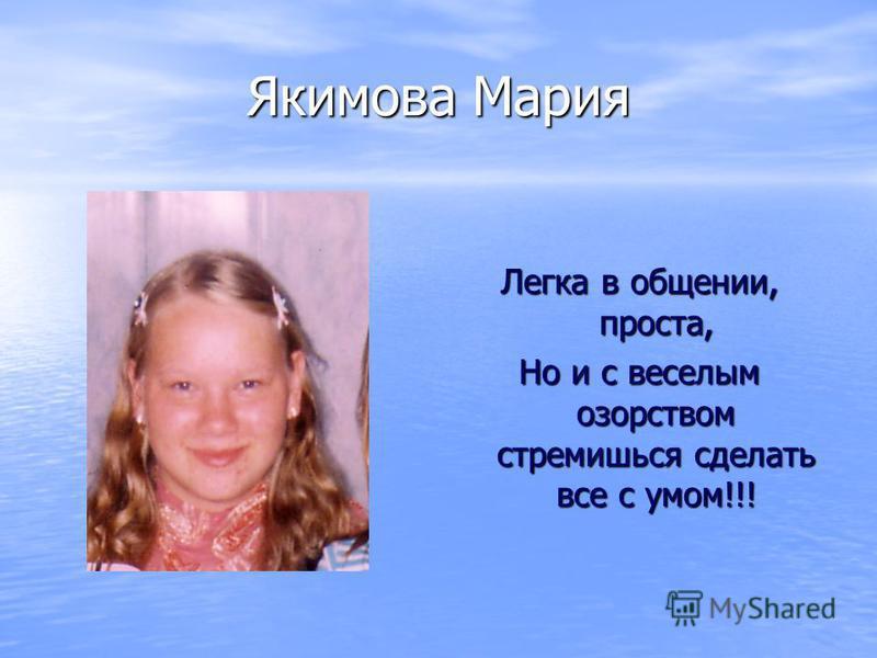Якимова Мария Легка в общении, проста, Но и с веселым озорством стремишься сделать все с умом!!!