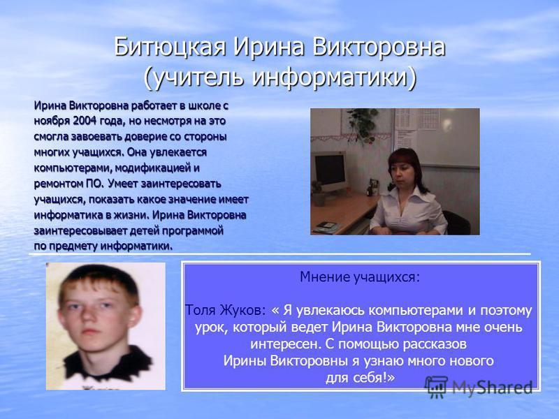 Битюцкая Ирина Викторовна (учитель информатики) Ирина Викторовна работает в школе с ноября 2004 года, но несмотря на это смогла завоевать доверие со стороны многих учащихся. Она увлекается компьютерами, модификацией и ремонтом ПО. Умеет заинтересоват