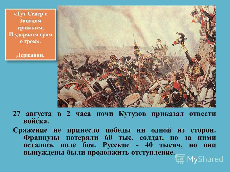 27 августа в 2 часа ночи Кутузов приказал отвести войска. Сражение не принесло победы ни одной из сторон. Французы потеряли 60 тыс. солдат, но за ними осталось поле боя. Русские - 40 тысяч, но они вынуждены были продолжить отступление. «Тут Север с З