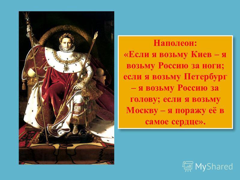 Наполеон: «Если я возьму Киев – я возьму Россию за ноги; если я возьму Петербург – я возьму Россию за голову; если я возьму Москву – я поражу её в самое сердце». Наполеон: «Если я возьму Киев – я возьму Россию за ноги; если я возьму Петербург – я воз