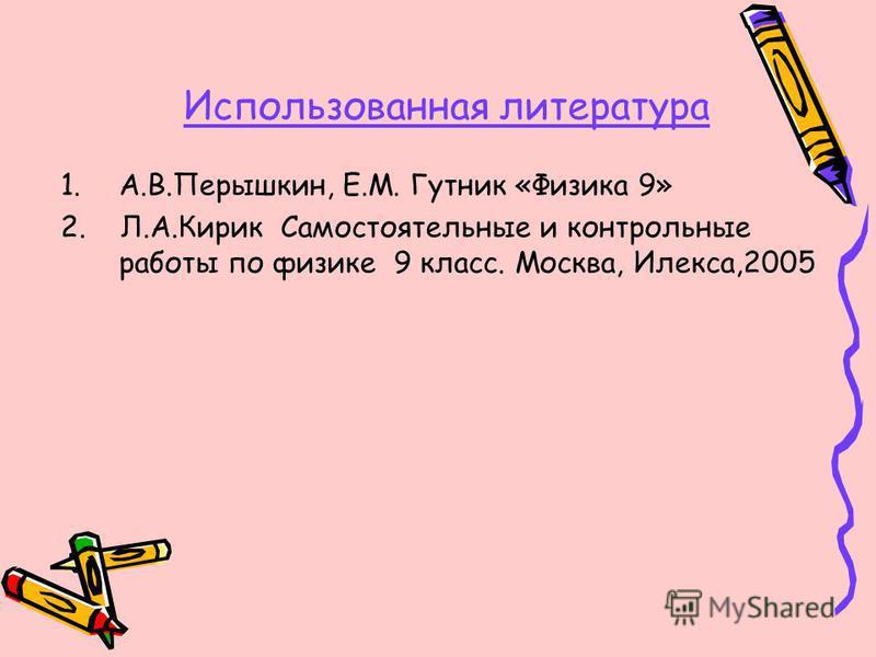 Использованная литература 1.А.В.Перышкин, Е.М. Гутник «Физика 9» 2. Л.А.Кирик Самостоятельные и контрольные работы по физике 9 класс. Москва, Илекса,2005