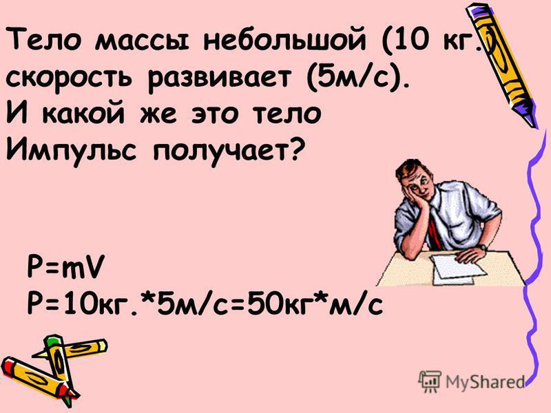 Тело массы небольшой (10 кг.) скорость развивает (5 м/с). И какой же это тело Импульс получает? P=mV P=10 кг.*5 м/с=50 кг*м/с
