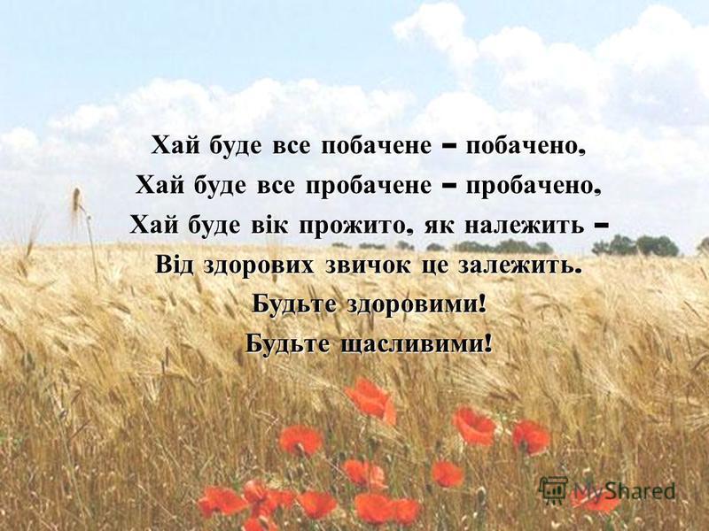 Хай буде все побачене – побачено, Хай буде все пробачене – пробачено, Хай буде вік прожито, як належить – Від здорових звичок це залежить. Будьте здоровими ! Будьте щасливими !